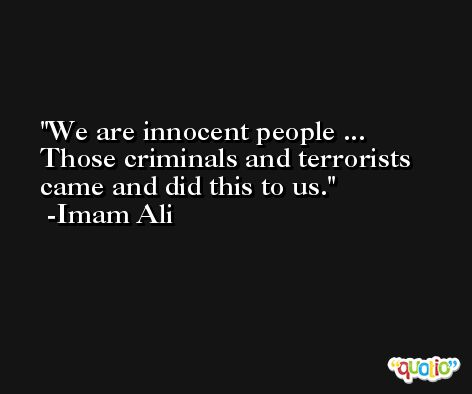 We are innocent people ... Those criminals and terrorists came and did this to us. -Imam Ali