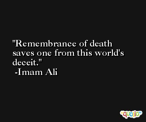 Remembrance of death saves one from this world's deceit. -Imam Ali