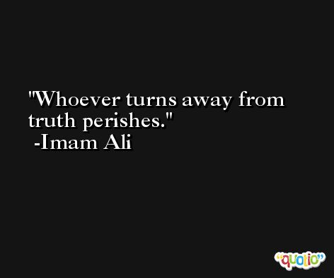 Whoever turns away from truth perishes. -Imam Ali