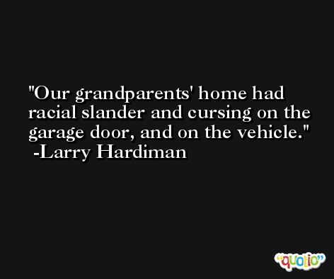 Our grandparents' home had racial slander and cursing on the garage door, and on the vehicle. -Larry Hardiman