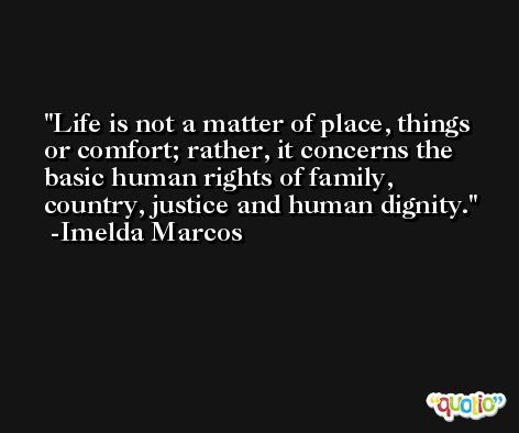 Life is not a matter of place, things or comfort; rather, it concerns the basic human rights of family, country, justice and human dignity. -Imelda Marcos