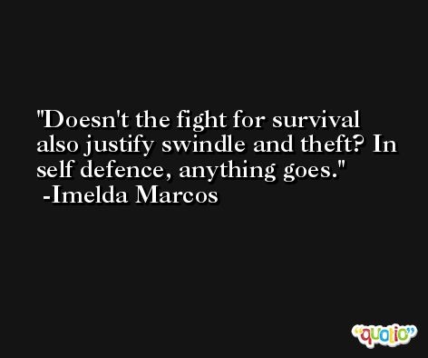 Doesn't the fight for survival also justify swindle and theft? In self defence, anything goes. -Imelda Marcos