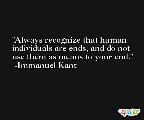 Always recognize that human individuals are ends, and do not use them as means to your end. -Immanuel Kant