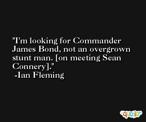 I'm looking for Commander James Bond, not an overgrown stunt man. [on meeting Sean Connery]. -Ian Fleming