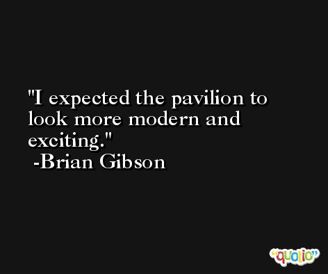 I expected the pavilion to look more modern and exciting. -Brian Gibson