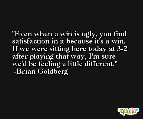 Even when a win is ugly, you find satisfaction in it because it's a win. If we were sitting here today at 3-2 after playing that way, I'm sure we'd be feeling a little different. -Brian Goldberg