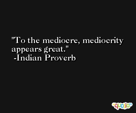 To the mediocre, mediocrity appears great. -Indian Proverb