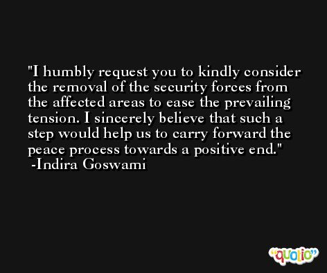 I humbly request you to kindly consider the removal of the security forces from the affected areas to ease the prevailing tension. I sincerely believe that such a step would help us to carry forward the peace process towards a positive end. -Indira Goswami
