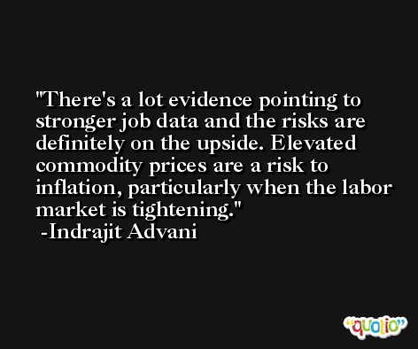 There's a lot evidence pointing to stronger job data and the risks are definitely on the upside. Elevated commodity prices are a risk to inflation, particularly when the labor market is tightening. -Indrajit Advani
