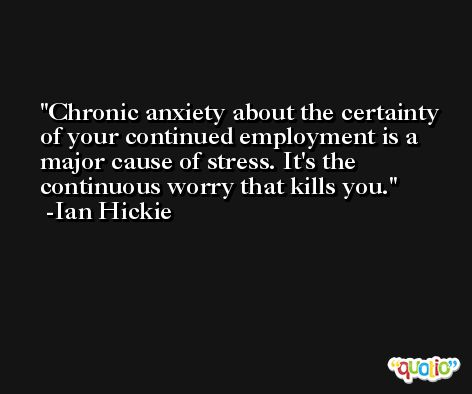 Chronic anxiety about the certainty of your continued employment is a major cause of stress. It's the continuous worry that kills you. -Ian Hickie