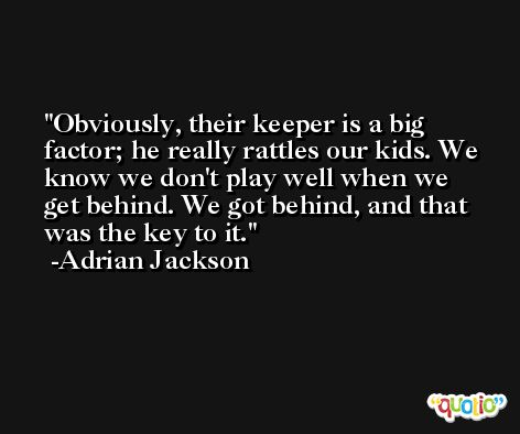 Obviously, their keeper is a big factor; he really rattles our kids. We know we don't play well when we get behind. We got behind, and that was the key to it. -Adrian Jackson