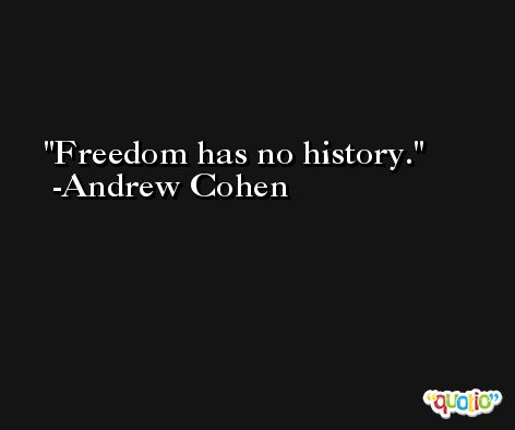 Freedom has no history. -Andrew Cohen