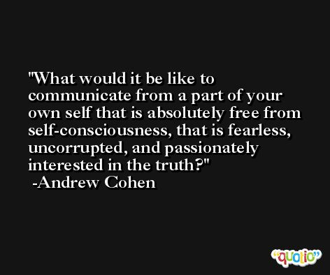 What would it be like to communicate from a part of your own self that is absolutely free from self-consciousness, that is fearless, uncorrupted, and passionately interested in the truth? -Andrew Cohen