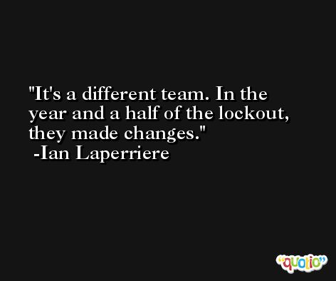 It's a different team. In the year and a half of the lockout, they made changes. -Ian Laperriere