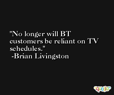 No longer will BT customers be reliant on TV schedules. -Brian Livingston