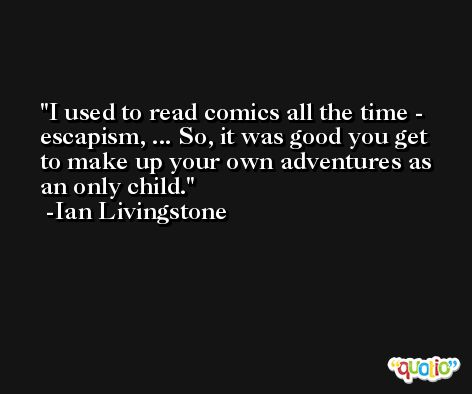 I used to read comics all the time - escapism, ... So, it was good you get to make up your own adventures as an only child. -Ian Livingstone