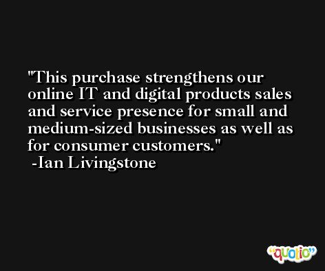 This purchase strengthens our online IT and digital products sales and service presence for small and medium-sized businesses as well as for consumer customers. -Ian Livingstone