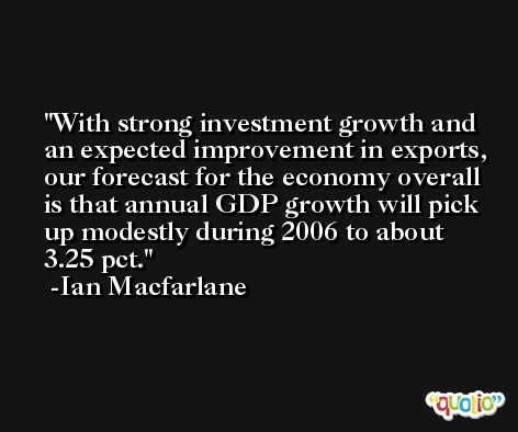 With strong investment growth and an expected improvement in exports, our forecast for the economy overall is that annual GDP growth will pick up modestly during 2006 to about 3.25 pct. -Ian Macfarlane