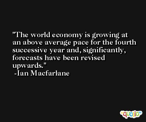 The world economy is growing at an above average pace for the fourth successive year and, significantly, forecasts have been revised upwards. -Ian Macfarlane