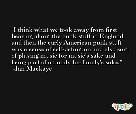 I think what we took away from first hearing about the punk stuff in England and then the early American punk stuff was a sense of self-definition and also sort of playing music for music's sake and being part of a family for family's sake. -Ian Mackaye