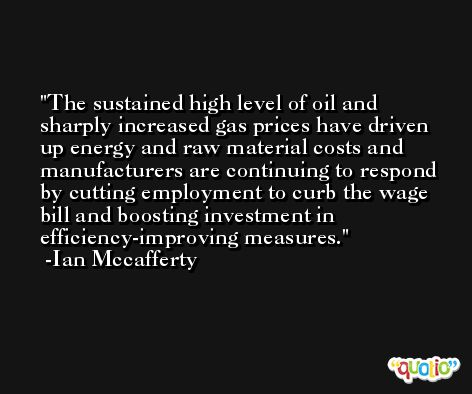 The sustained high level of oil and sharply increased gas prices have driven up energy and raw material costs and manufacturers are continuing to respond by cutting employment to curb the wage bill and boosting investment in efficiency-improving measures. -Ian Mccafferty
