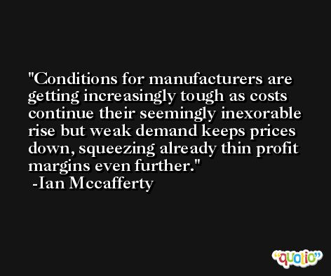 Conditions for manufacturers are getting increasingly tough as costs continue their seemingly inexorable rise but weak demand keeps prices down, squeezing already thin profit margins even further. -Ian Mccafferty