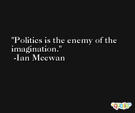 Politics is the enemy of the imagination. -Ian Mcewan