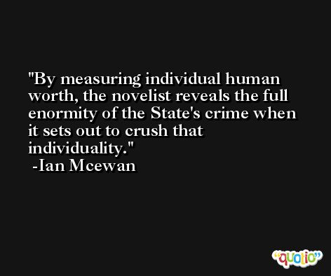 By measuring individual human worth, the novelist reveals the full enormity of the State's crime when it sets out to crush that individuality. -Ian Mcewan