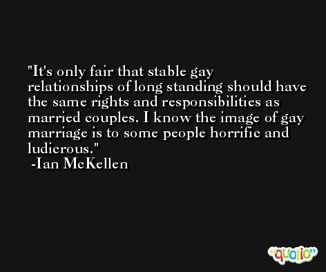 It's only fair that stable gay relationships of long standing should have the same rights and responsibilities as married couples. I know the image of gay marriage is to some people horrific and ludicrous. -Ian McKellen