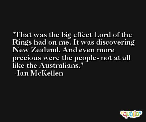 That was the big effect Lord of the Rings had on me. It was discovering New Zealand. And even more precious were the people- not at all like the Australians. -Ian McKellen
