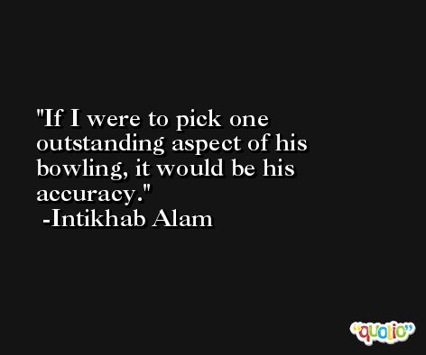 If I were to pick one outstanding aspect of his bowling, it would be his accuracy. -Intikhab Alam