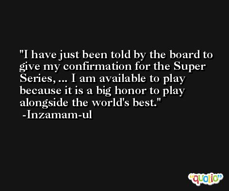 I have just been told by the board to give my confirmation for the Super Series, ... I am available to play because it is a big honor to play alongside the world's best. -Inzamam-ul