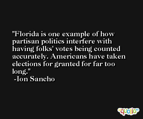 Florida is one example of how partisan politics interfere with having folks' votes being counted accurately. Americans have taken elections for granted for far too long. -Ion Sancho