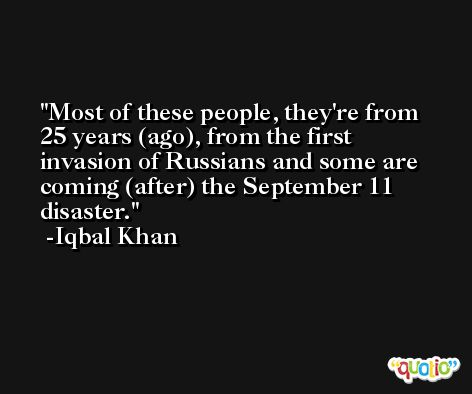 Most of these people, they're from 25 years (ago), from the first invasion of Russians and some are coming (after) the September 11 disaster. -Iqbal Khan