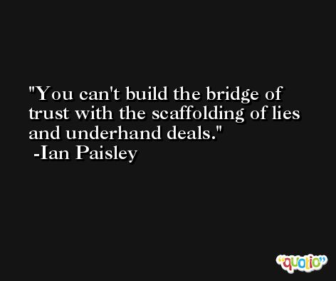 You can't build the bridge of trust with the scaffolding of lies and underhand deals. -Ian Paisley