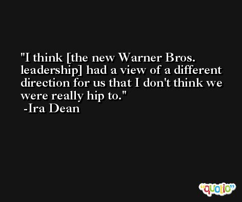 I think [the new Warner Bros. leadership] had a view of a different direction for us that I don't think we were really hip to. -Ira Dean
