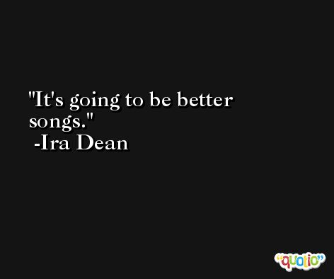 It's going to be better songs. -Ira Dean