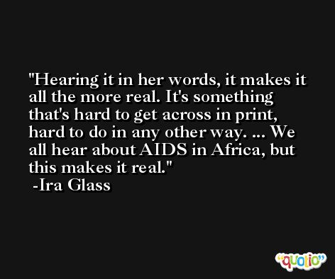 Hearing it in her words, it makes it all the more real. It's something that's hard to get across in print, hard to do in any other way. ... We all hear about AIDS in Africa, but this makes it real. -Ira Glass