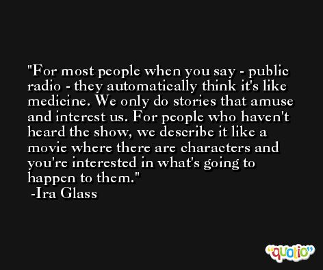 For most people when you say - public radio - they automatically think it's like medicine. We only do stories that amuse and interest us. For people who haven't heard the show, we describe it like a movie where there are characters and you're interested in what's going to happen to them. -Ira Glass