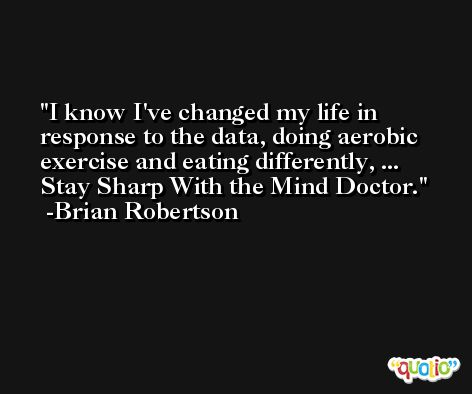 I know I've changed my life in response to the data, doing aerobic exercise and eating differently, ... Stay Sharp With the Mind Doctor. -Brian Robertson