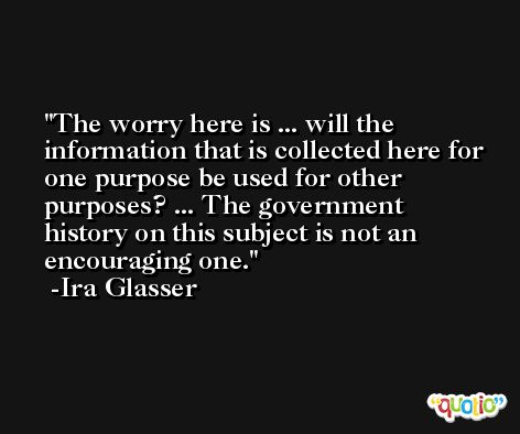The worry here is ... will the information that is collected here for one purpose be used for other purposes? ... The government history on this subject is not an encouraging one. -Ira Glasser