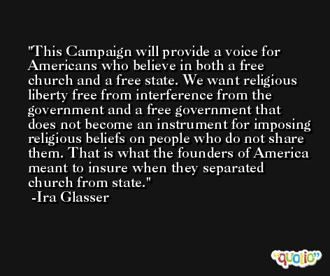 This Campaign will provide a voice for Americans who believe in both a free church and a free state. We want religious liberty free from interference from the government and a free government that does not become an instrument for imposing religious beliefs on people who do not share them. That is what the founders of America meant to insure when they separated church from state. -Ira Glasser