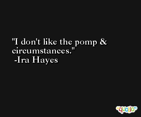 I don't like the pomp & circumstances. -Ira Hayes