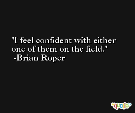 I feel confident with either one of them on the field. -Brian Roper