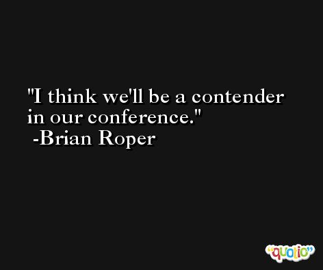 I think we'll be a contender in our conference. -Brian Roper