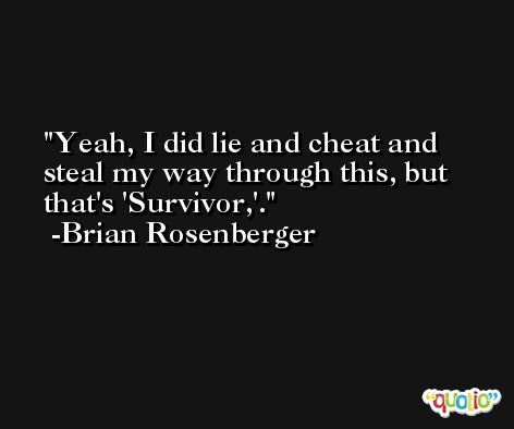 Yeah, I did lie and cheat and steal my way through this, but that's 'Survivor,'. -Brian Rosenberger