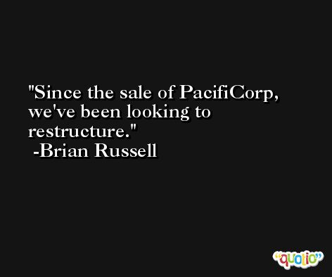 Since the sale of PacifiCorp, we've been looking to restructure. -Brian Russell