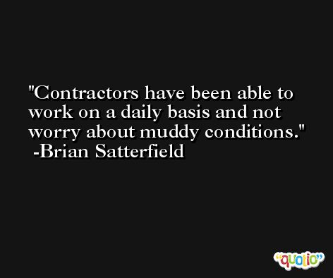 Contractors have been able to work on a daily basis and not worry about muddy conditions. -Brian Satterfield