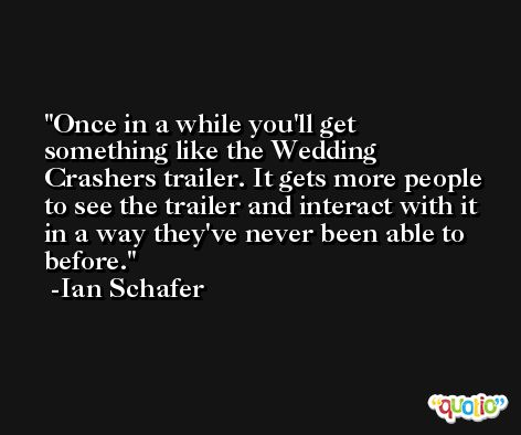 Once in a while you'll get something like the Wedding Crashers trailer. It gets more people to see the trailer and interact with it in a way they've never been able to before. -Ian Schafer