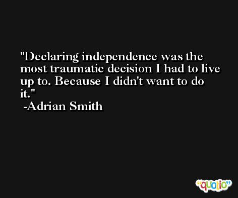Declaring independence was the most traumatic decision I had to live up to. Because I didn't want to do it. -Adrian Smith
